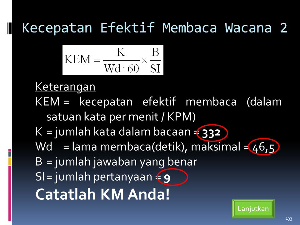 Kecepatan Efektif Membaca Wacana 2 Keterangan KEM= kecepatan efektif membaca (dalam satuan kata per menit / KPM) K= jumlah kata dalam bacaan = 332 Wd= lama membaca(detik), maksimal = 46,5 B= jumlah jawaban yang benar SI= jumlah pertanyaan = 9 Catatlah KM Anda.