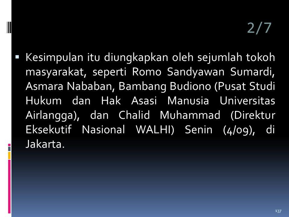 2/7  Kesimpulan itu diungkapkan oleh sejumlah tokoh masyarakat, seperti Romo Sandyawan Sumardi, Asmara Nababan, Bambang Budiono (Pusat Studi Hukum dan Hak Asasi Manusia Universitas Airlangga), dan Chalid Muhammad (Direktur Eksekutif Nasional WALHI) Senin (4/09), di Jakarta.