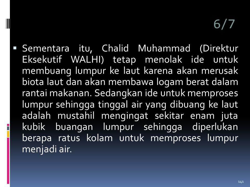 6/7  Sementara itu, Chalid Muhammad (Direktur Eksekutif WALHI) tetap menolak ide untuk membuang lumpur ke laut karena akan merusak biota laut dan akan membawa logam berat dalam rantai makanan.