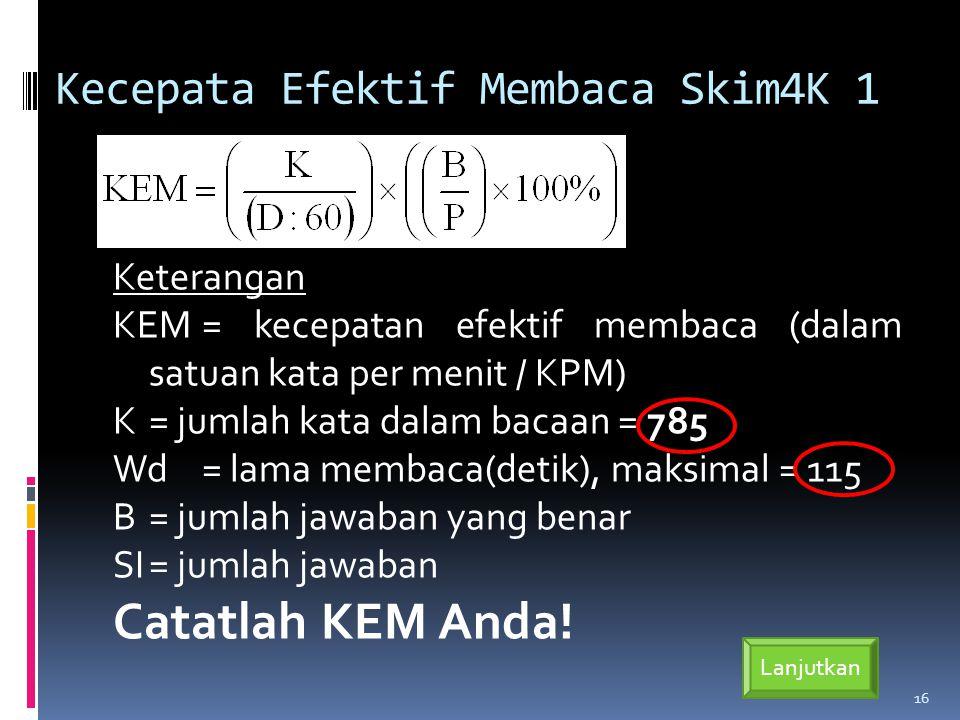 Kecepata Efektif Membaca Skim4K 1 Keterangan KEM= kecepatan efektif membaca (dalam satuan kata per menit / KPM) K= jumlah kata dalam bacaan = 785 Wd= lama membaca(detik), maksimal = 115 B= jumlah jawaban yang benar SI= jumlah jawaban Catatlah KEM Anda.