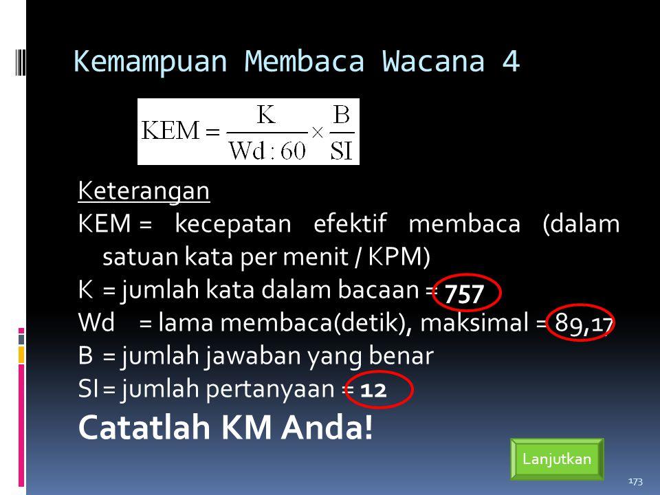 Kemampuan Membaca Wacana 4 Keterangan KEM= kecepatan efektif membaca (dalam satuan kata per menit / KPM) K= jumlah kata dalam bacaan = 757 Wd= lama membaca(detik), maksimal = 89,17 B= jumlah jawaban yang benar SI= jumlah pertanyaan = 12 Catatlah KM Anda.