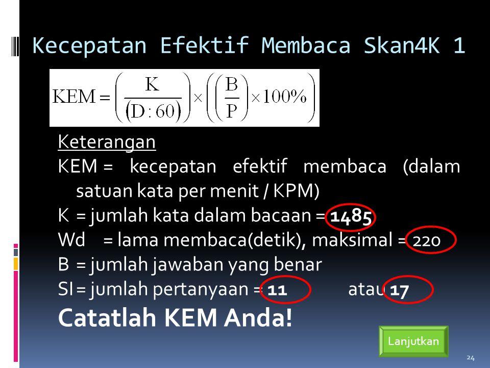 Kecepatan Efektif Membaca Skan4K 1 Keterangan KEM= kecepatan efektif membaca (dalam satuan kata per menit / KPM) K= jumlah kata dalam bacaan = 1485 Wd= lama membaca(detik), maksimal = 220 B= jumlah jawaban yang benar SI= jumlah pertanyaan = 11atau 17 Catatlah KEM Anda.