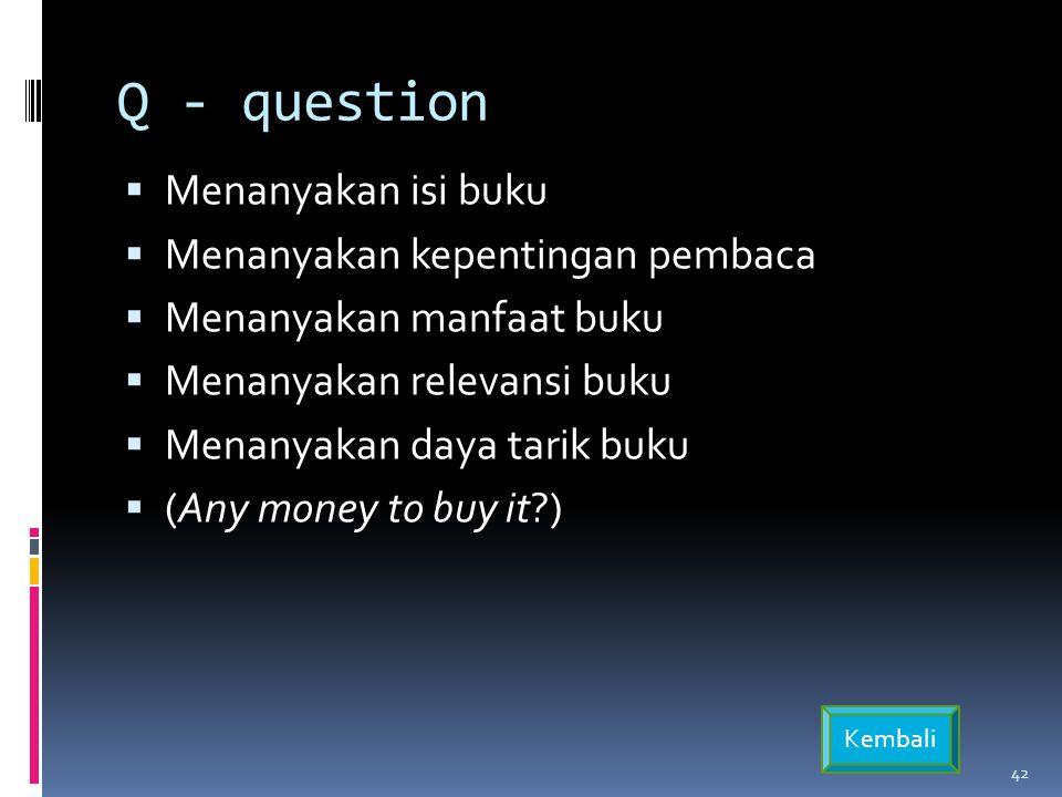 Q - question  Menanyakan isi buku  Menanyakan kepentingan pembaca  Menanyakan manfaat buku  Menanyakan relevansi buku  Menanyakan daya tarik buku  (Any money to buy it?) 42 Kembali