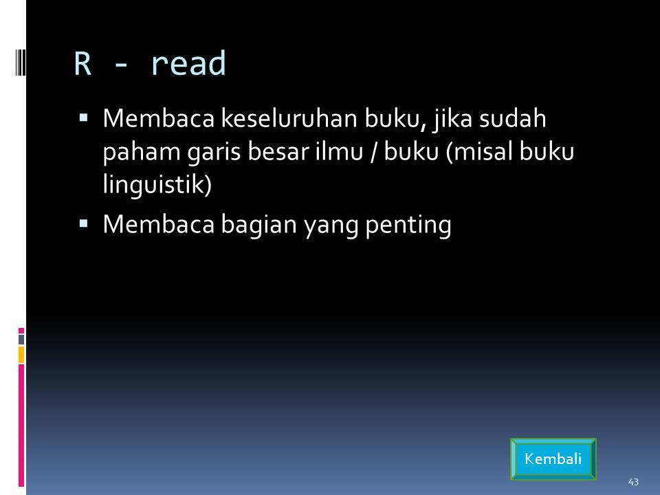 R - read  Membaca keseluruhan buku, jika sudah paham garis besar ilmu / buku (misal buku linguistik)  Membaca bagian yang penting 43 Kembali