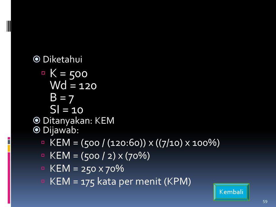  Diketahui  K = 500 Wd = 120 B = 7 SI = 10  Ditanyakan: KEM  Dijawab:  KEM = (500 / (120:60)) x ((7/10) x 100%)  KEM = (500 / 2) x (70%)  KEM = 250 x 70%  KEM = 175 kata per menit (KPM) Kembali 59