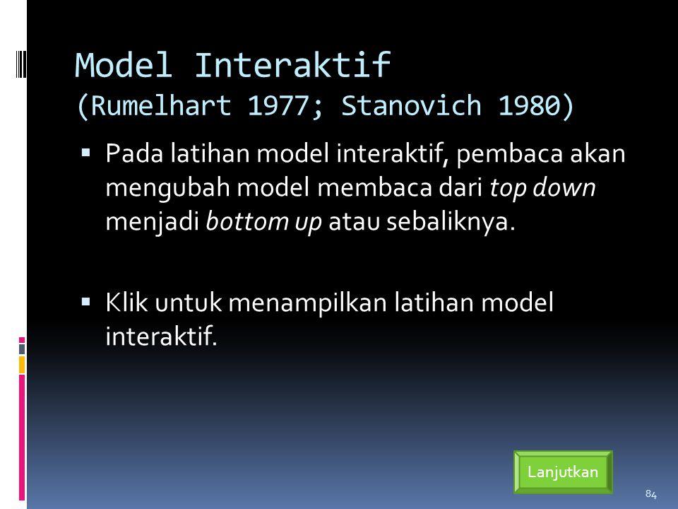 Model Interaktif (Rumelhart 1977; Stanovich 1980)  Pada latihan model interaktif, pembaca akan mengubah model membaca dari top down menjadi bottom up atau sebaliknya.