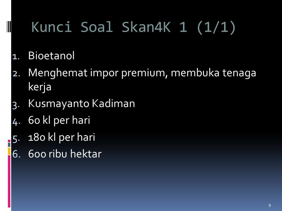 Kunci Soal Skan4K 1 (1/1) 1.Bioetanol 2. Menghemat impor premium, membuka tenaga kerja 3.