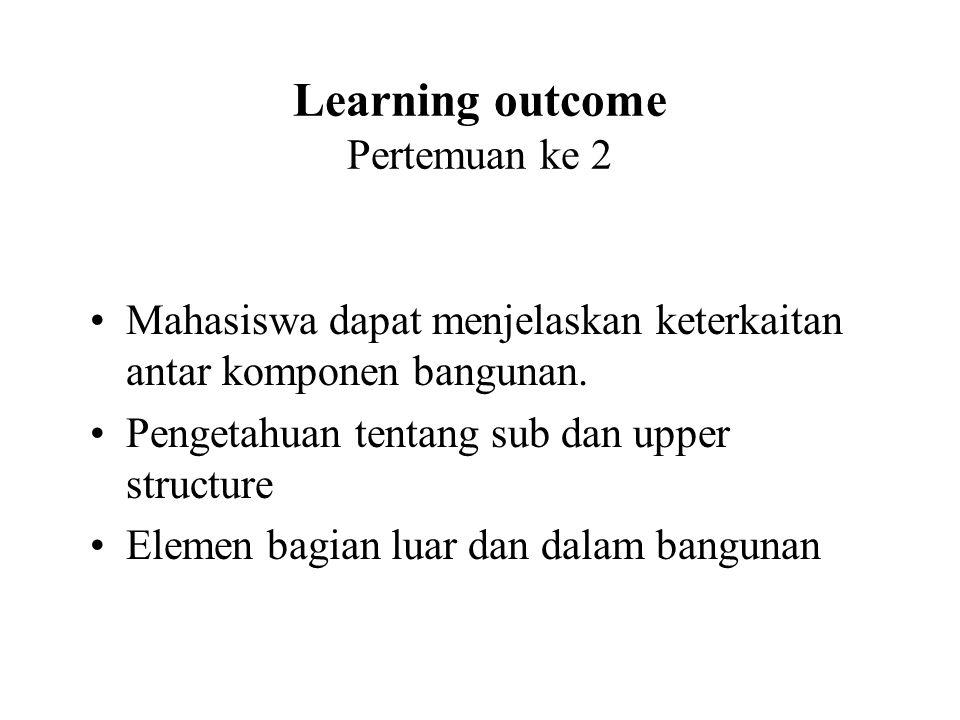 Learning outcome Pertemuan ke 2 •Mahasiswa dapat menjelaskan keterkaitan antar komponen bangunan. •Pengetahuan tentang sub dan upper structure •Elemen