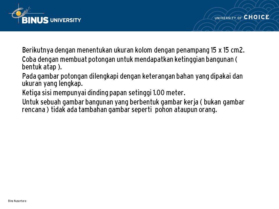 Bina Nusantara • Berikutnya dengan menentukan ukuran kolom dengan penampang 15 x 15 cm2. • Coba dengan membuat potongan untuk mendapatkan ketinggian b