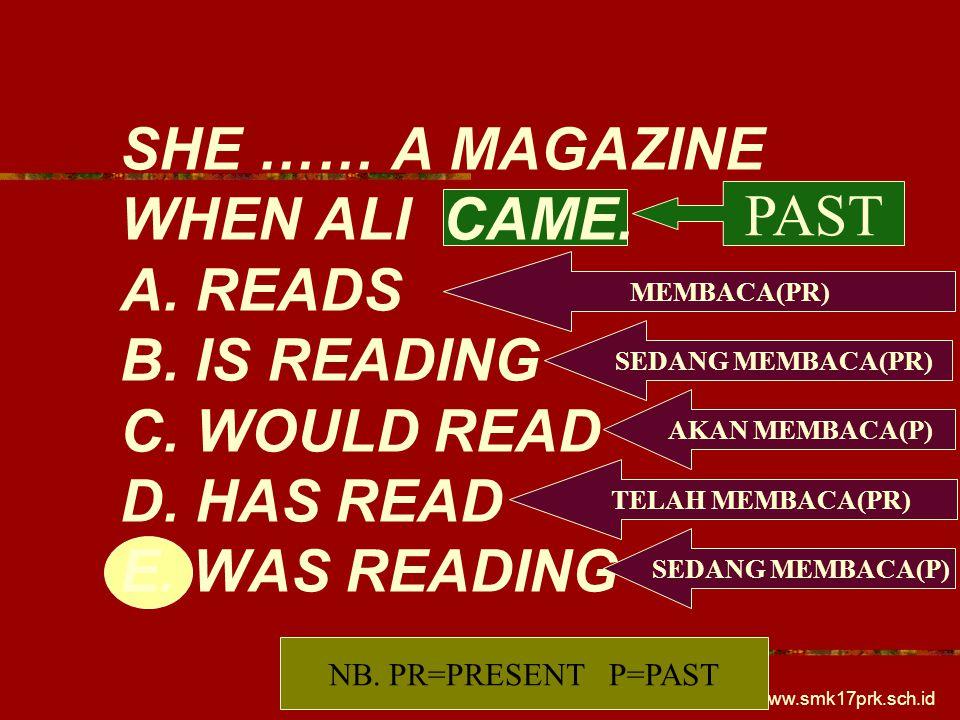 www.smk17prk.sch.id SHE …… A MAGAZINE WHEN ALI CAME. A. READS B. IS READING C. WOULD READ D. HAS READ E. WAS READING MEMBACA(PR) SEDANG MEMBACA(PR) AK