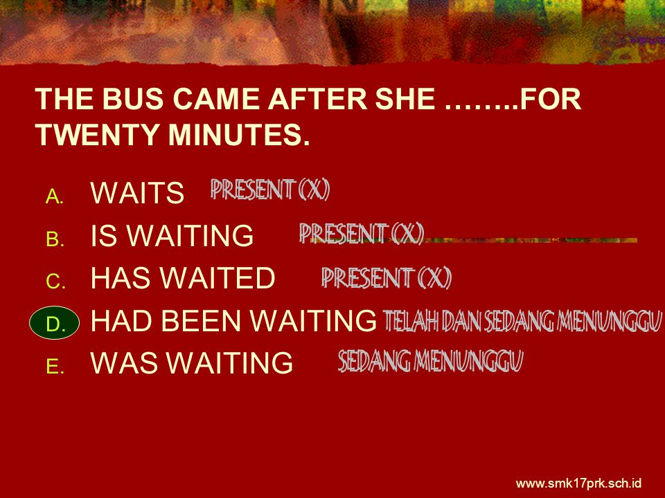 www.smk17prk.sch.id THE BUS CAME AFTER SHE ……..FOR TWENTY MINUTES.  WAITS  IS WAITING  HAS WAITED  HAD BEEN WAITING  WAS WAITING