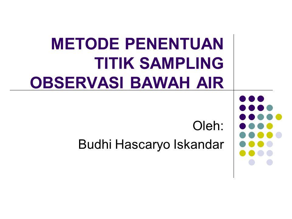 METODE PENENTUAN TITIK SAMPLING OBSERVASI BAWAH AIR Oleh: Budhi Hascaryo Iskandar