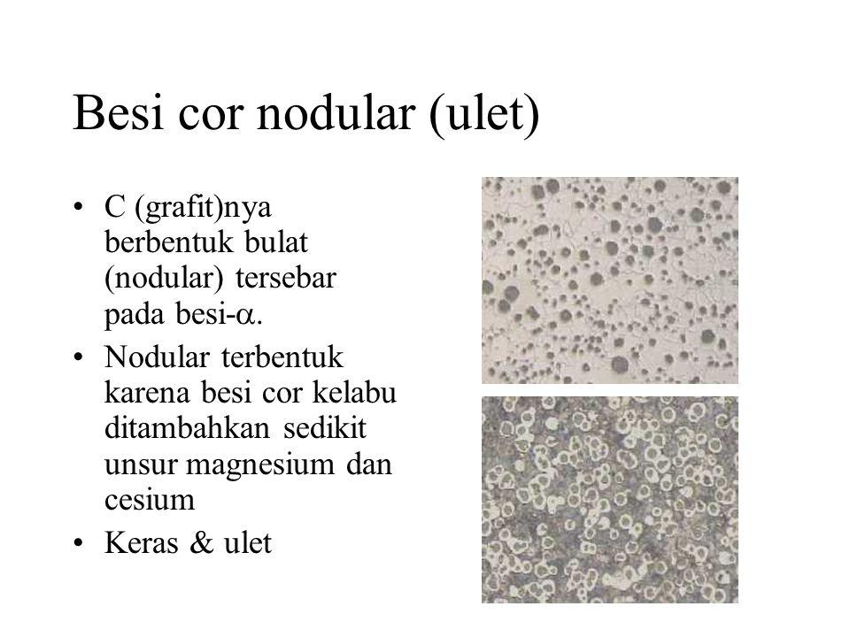 Besi cor nodular (ulet) •C (grafit)nya berbentuk bulat (nodular) tersebar pada besi- .
