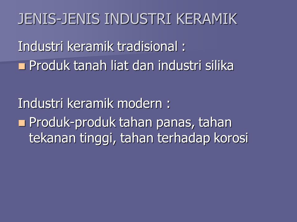 JENIS-JENIS INDUSTRI KERAMIK Industri keramik tradisional :  Produk tanah liat dan industri silika Industri keramik modern :  Produk-produk tahan panas, tahan tekanan tinggi, tahan terhadap korosi