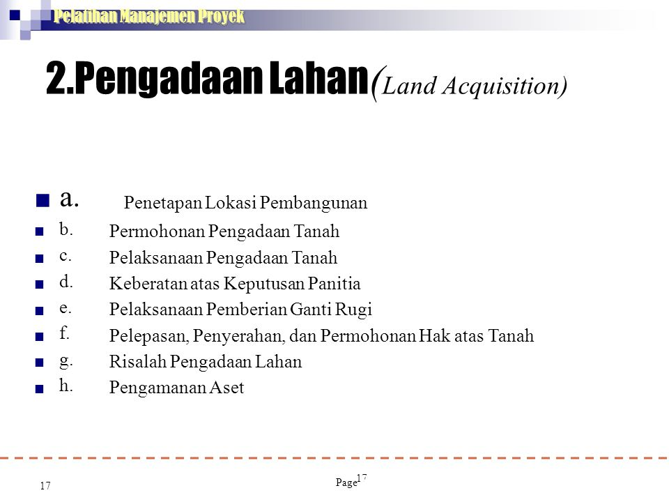 17 Pelatihan Manajemen Proyek 2.Pengadaan Lahan ( Land Acquisition) a. b. c. d. e. f. g. h.  17 Penetapan Lokasi Pembangunan Permohonan Pengadaan Tan