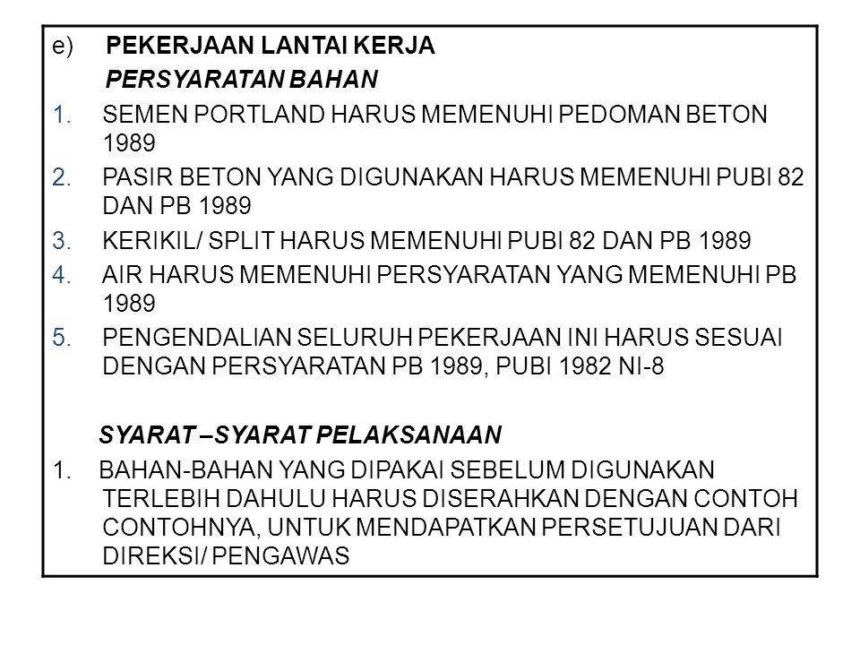 e) PEKERJAAN LANTAI KERJA PERSYARATAN BAHAN 1.SEMEN PORTLAND HARUS MEMENUHI PEDOMAN BETON 1989 2.PASIR BETON YANG DIGUNAKAN HARUS MEMENUHI PUBI 82 DAN