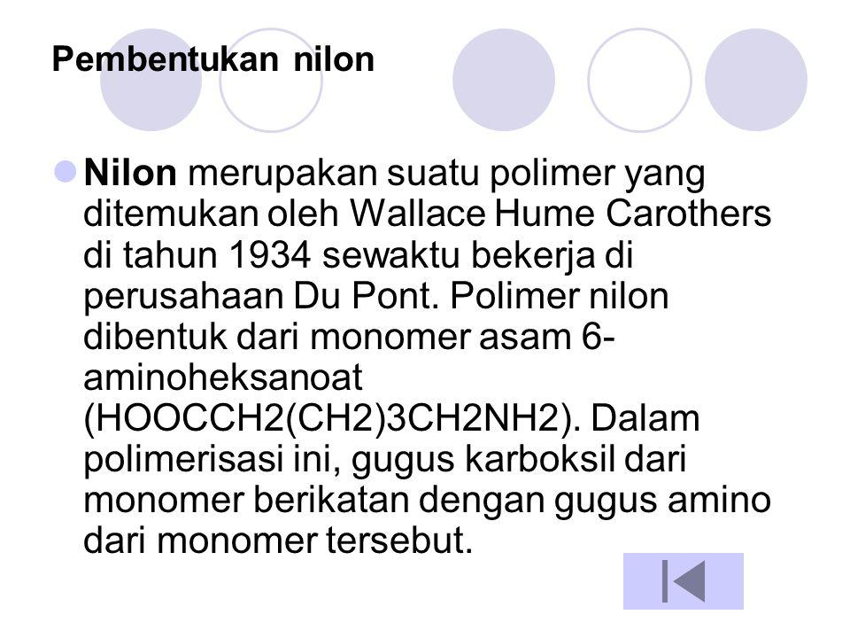 Pembentukan nilon  Nilon merupakan suatu polimer yang ditemukan oleh Wallace Hume Carothers di tahun 1934 sewaktu bekerja di perusahaan Du Pont. Poli