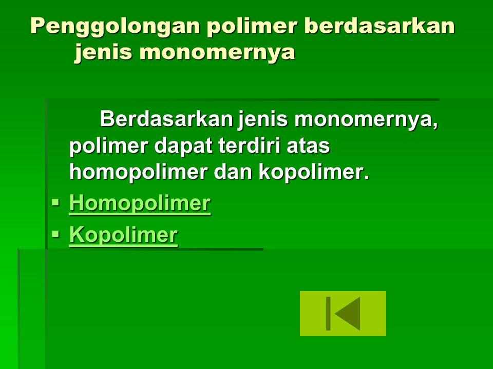 Penggolongan polimer berdasarkan jenis monomernya Berdasarkan jenis monomernya, polimer dapat terdiri atas homopolimer dan kopolimer.  Homopolimer Ho