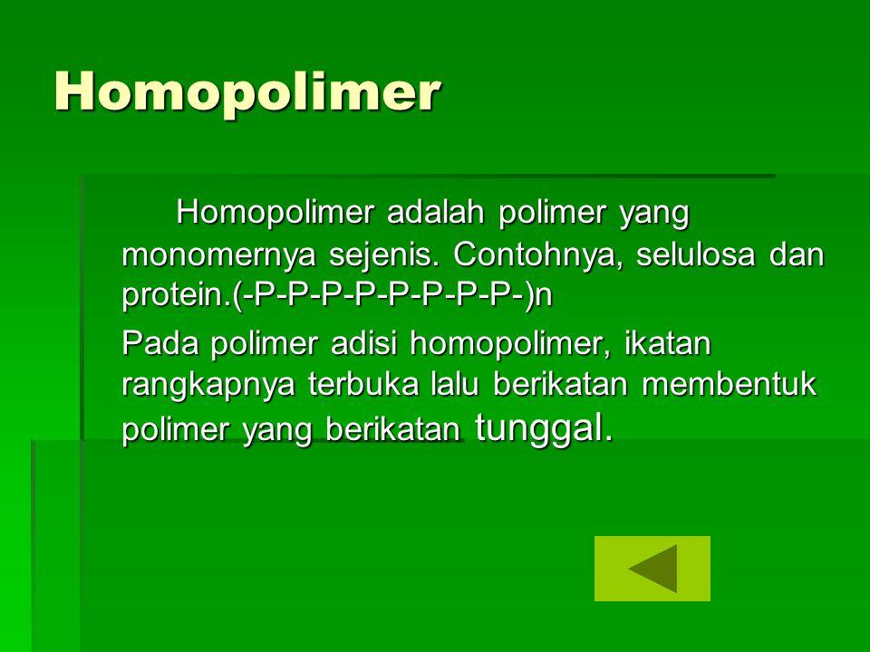 Homopolimer Homopolimer adalah polimer yang monomernya sejenis. Contohnya, selulosa dan protein.(-P-P-P-P-P-P-P-P-)n Pada polimer adisi homopolimer, i