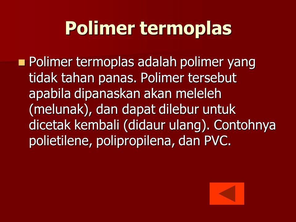 Polimer termoplas  Polimer termoplas adalah polimer yang tidak tahan panas. Polimer tersebut apabila dipanaskan akan meleleh (melunak), dan dapat dil