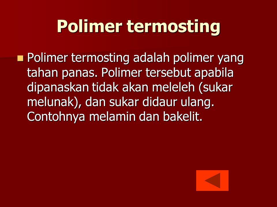 Polimer termosting  Polimer termosting adalah polimer yang tahan panas. Polimer tersebut apabila dipanaskan tidak akan meleleh (sukar melunak), dan s