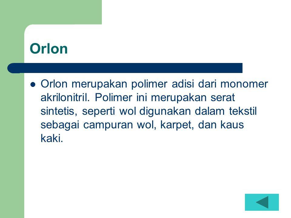 Orlon  Orlon merupakan polimer adisi dari monomer akrilonitril. Polimer ini merupakan serat sintetis, seperti wol digunakan dalam tekstil sebagai cam