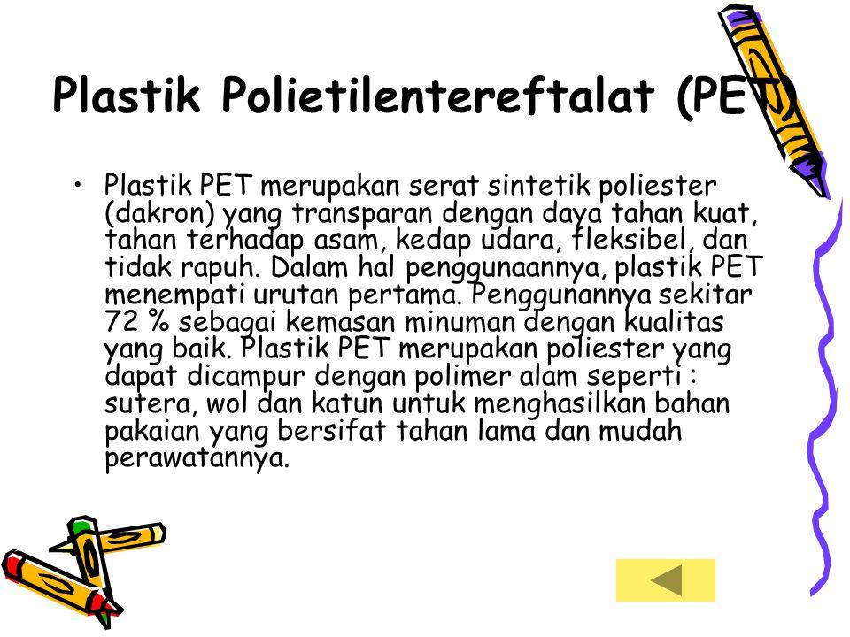 Plastik Polietilentereftalat (PET) •Plastik PET merupakan serat sintetik poliester (dakron) yang transparan dengan daya tahan kuat, tahan terhadap asa