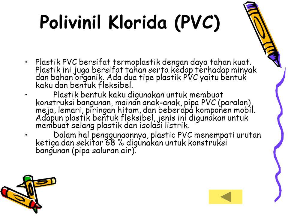 Polivinil Klorida (PVC) •Plastik PVC bersifat termoplastik dengan daya tahan kuat. Plastik ini juga bersifat tahan serta kedap terhadap minyak dan bah