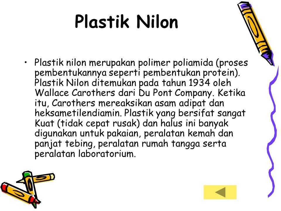 Plastik Nilon •Plastik nilon merupakan polimer poliamida (proses pembentukannya seperti pembentukan protein). Plastik Nilon ditemukan pada tahun 1934