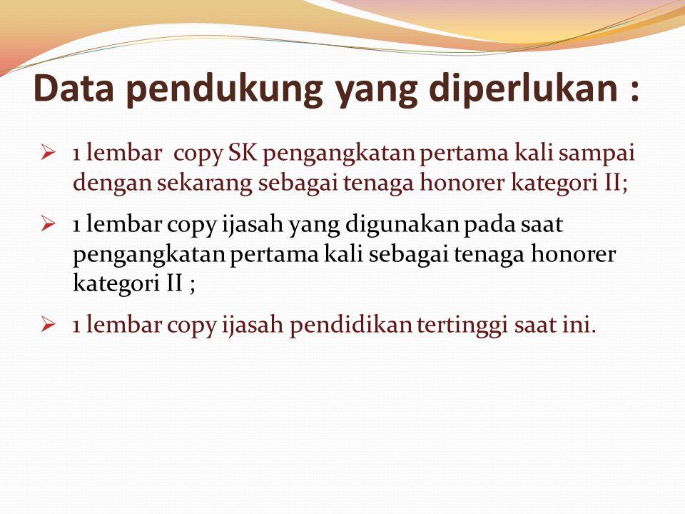 Data pendukung yang diperlukan :  1 lembar copy SK pengangkatan pertama kali sampai dengan sekarang sebagai tenaga honorer kategori II;  1 lembar copy ijasah yang digunakan pada saat pengangkatan pertama kali sebagai tenaga honorer kategori II ;  1 lembar copy ijasah pendidikan tertinggi saat ini.