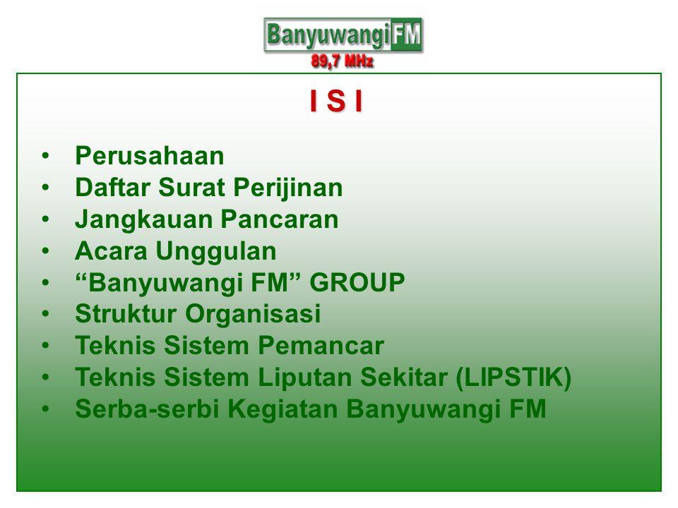 I S I •Perusahaan •Daftar Surat Perijinan •Jangkauan Pancaran •Acara Unggulan • Banyuwangi FM GROUP •Struktur Organisasi •Teknis Sistem Pemancar •Teknis Sistem Liputan Sekitar (LIPSTIK) •Serba-serbi Kegiatan Banyuwangi FM