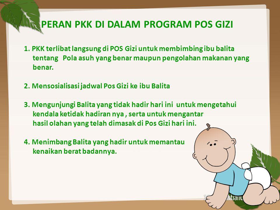 PERAN PKK DI DALAM PROGRAM POS GIZI 1. PKK terlibat langsung di POS Gizi untuk membimbing ibu balita tentang Pola asuh yang benar maupun pengolahan ma