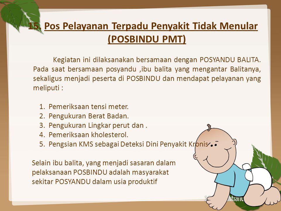 15. Pos Pelayanan Terpadu Penyakit Tidak Menular (POSBINDU PMT) Kegiatan ini dilaksanakan bersamaan dengan POSYANDU BALITA. Pada saat bersamaan posyan