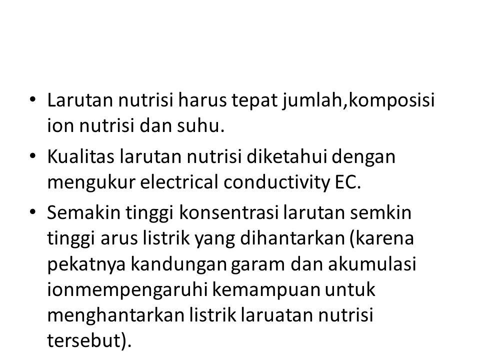 • Larutan nutrisi harus tepat jumlah,komposisi ion nutrisi dan suhu. • Kualitas larutan nutrisi diketahui dengan mengukur electrical conductivity EC.