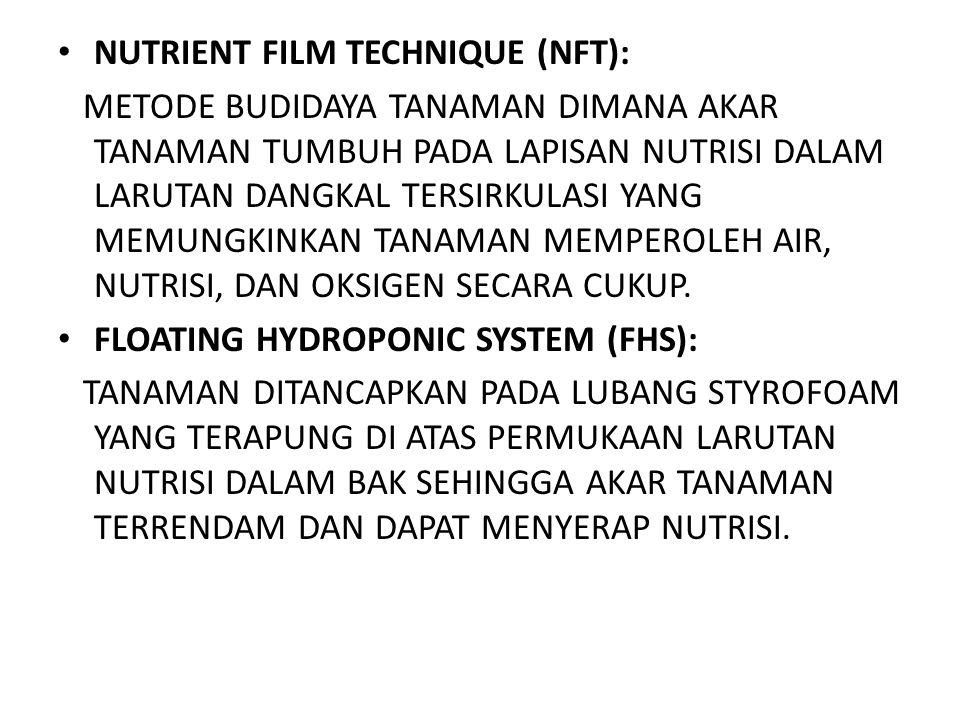 • NUTRIENT FILM TECHNIQUE (NFT): METODE BUDIDAYA TANAMAN DIMANA AKAR TANAMAN TUMBUH PADA LAPISAN NUTRISI DALAM LARUTAN DANGKAL TERSIRKULASI YANG MEMUN