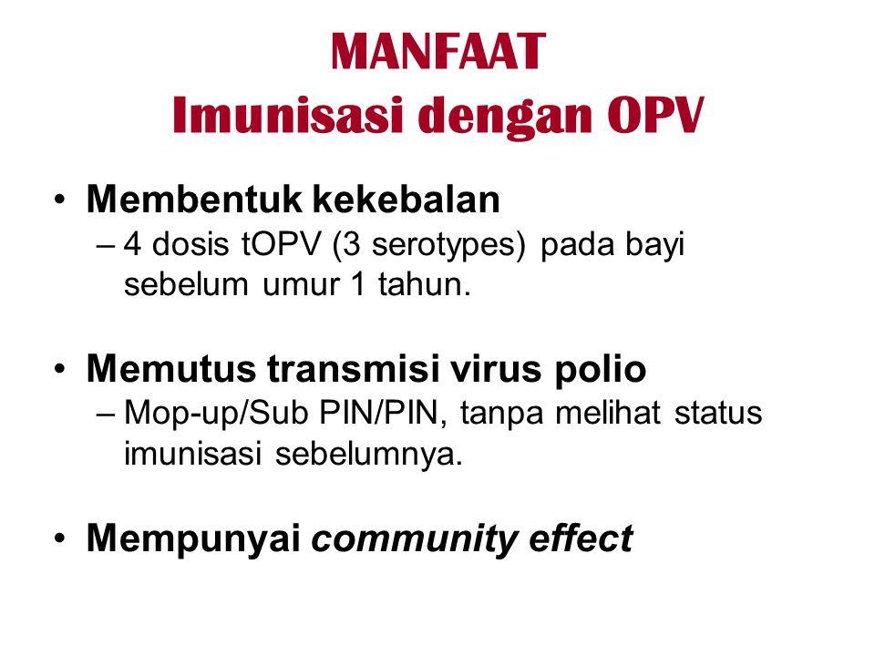 MANFAAT Imunisasi dengan OPV •Membentuk kekebalan –4 dosis tOPV (3 serotypes) pada bayi sebelum umur 1 tahun. •Memutus transmisi virus polio –Mop-up/S