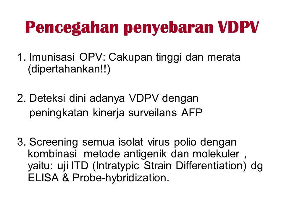 Pencegahan penyebaran VDPV 1. Imunisasi OPV: Cakupan tinggi dan merata (dipertahankan!!) 2. Deteksi dini adanya VDPV dengan peningkatan kinerja survei
