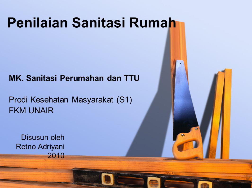 Penilaian Sanitasi Rumah MK. Sanitasi Perumahan dan TTU Prodi Kesehatan Masyarakat (S1) FKM UNAIR Disusun oleh Retno Adriyani 2010
