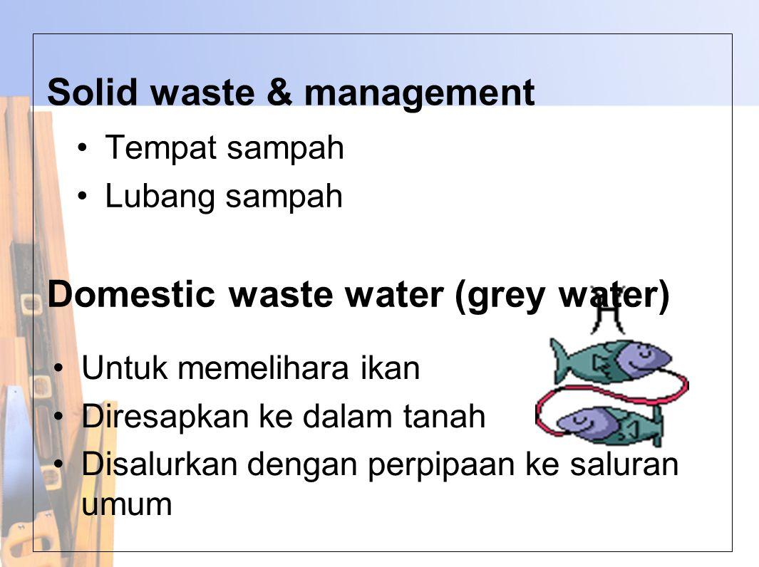 Solid waste & management •Tempat sampah •Lubang sampah Domestic waste water (grey water) •Untuk memelihara ikan •Diresapkan ke dalam tanah •Disalurkan dengan perpipaan ke saluran umum
