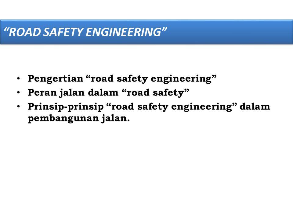 """• Pengertian """"road safety engineering"""" • Peran jalan dalam """"road safety"""" • Prinsip-prinsip """"road safety engineering"""" dalam pembangunan jalan. """"ROAD SA"""