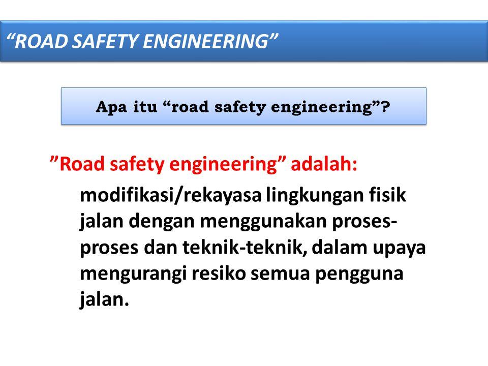 """Apa itu """"road safety engineering""""? """"Road safety engineering"""" adalah: modifikasi/rekayasa lingkungan fisik jalan dengan menggunakan proses- proses dan"""
