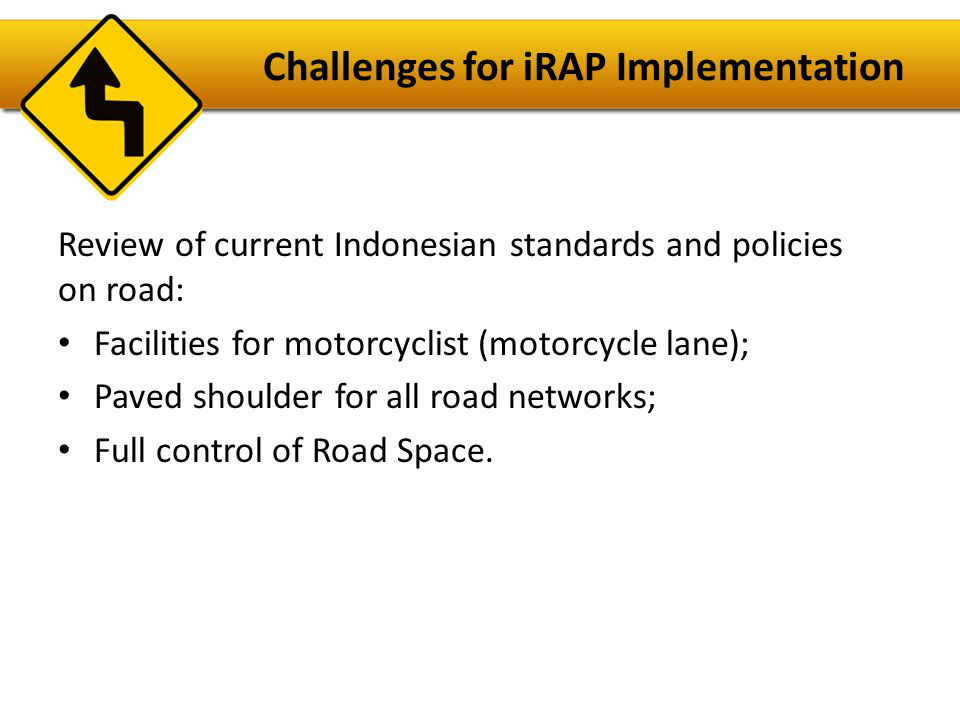 Challenges for iRAP Implementation Review of current Indonesian standards and policies on road: • Facilities for motorcyclist (motorcycle lane); • Paved shoulder for all road networks; • Full control of Road Space.