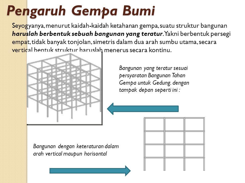 Seyogyanya, menurut kaidah-kaidah ketahanan gempa, suatu struktur bangunan haruslah berbentuk sebuah bangunan yang teratur. Yakni berbentuk persegi em