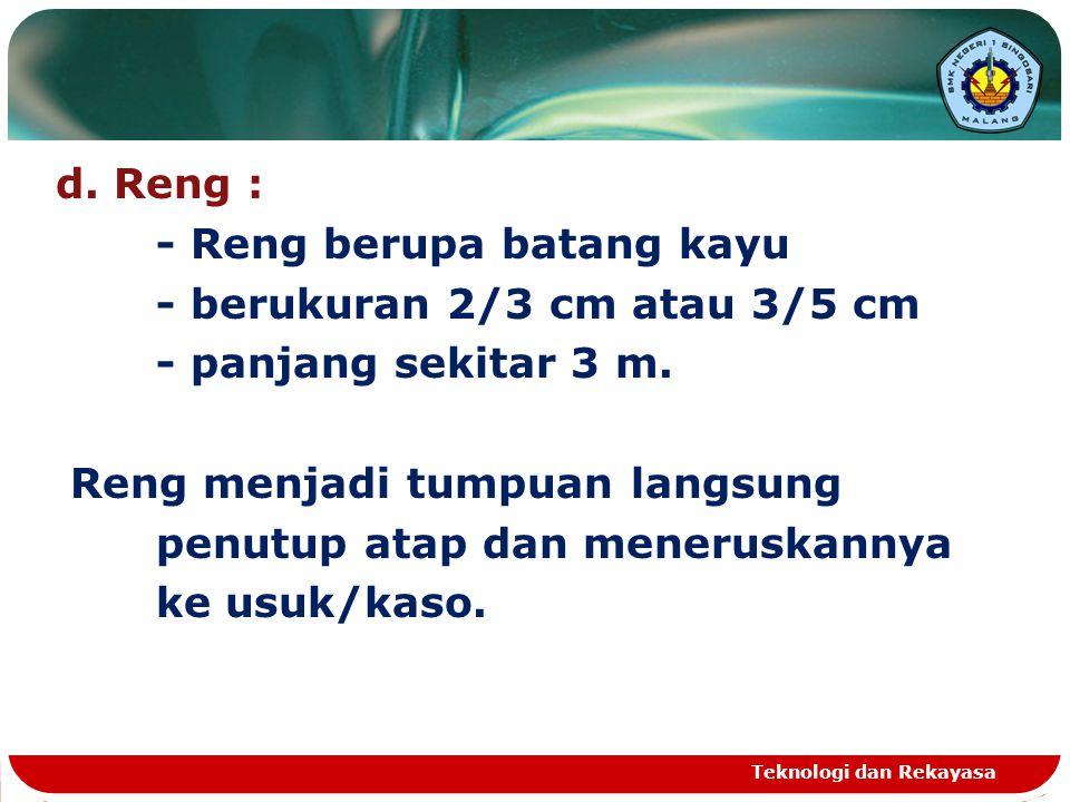 d.Reng : - Reng berupa batang kayu - berukuran 2/3 cm atau 3/5 cm - panjang sekitar 3 m.