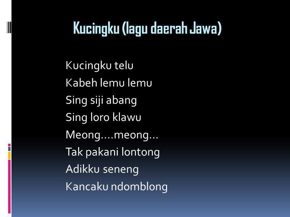 Kucingku (lagu daerah Jawa) Kucingku telu Kabeh lemu lemu Sing siji abang Sing loro klawu Meong....meong... Tak pakani lontong Adikku seneng Kancaku n