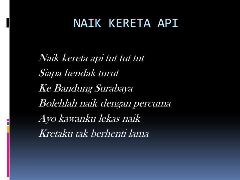 NAIK KERETA API Naik kereta api tut tut tut Siapa hendak turut Ke Bandung Surabaya Bolehlah naik dengan percuma Ayo kawanku lekas naik Kretaku tak ber