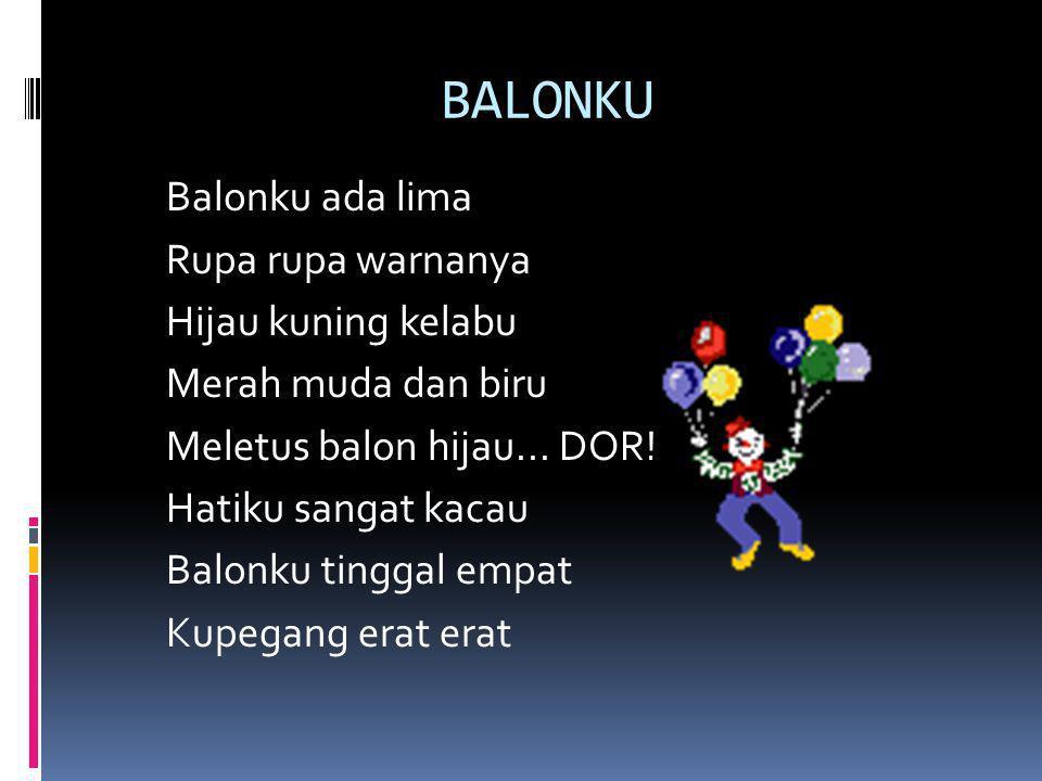 BALONKU Balonku ada lima Rupa rupa warnanya Hijau kuning kelabu Merah muda dan biru Meletus balon hijau... DOR! Hatiku sangat kacau Balonku tinggal em