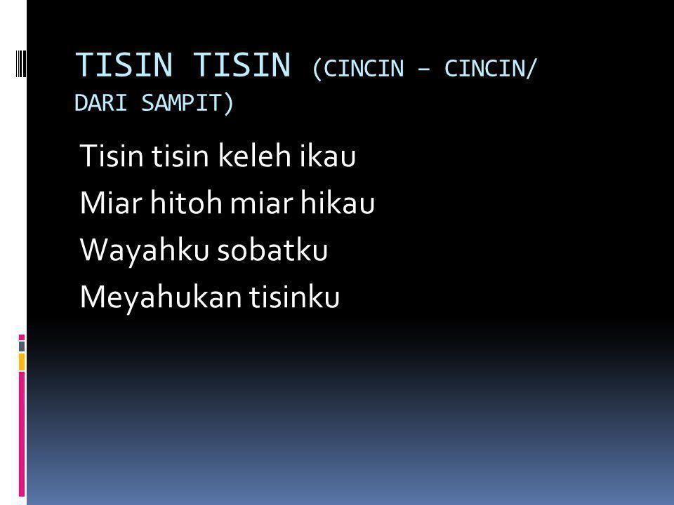 TISIN TISIN (CINCIN – CINCIN/ DARI SAMPIT) Tisin tisin keleh ikau Miar hitoh miar hikau Wayahku sobatku Meyahukan tisinku