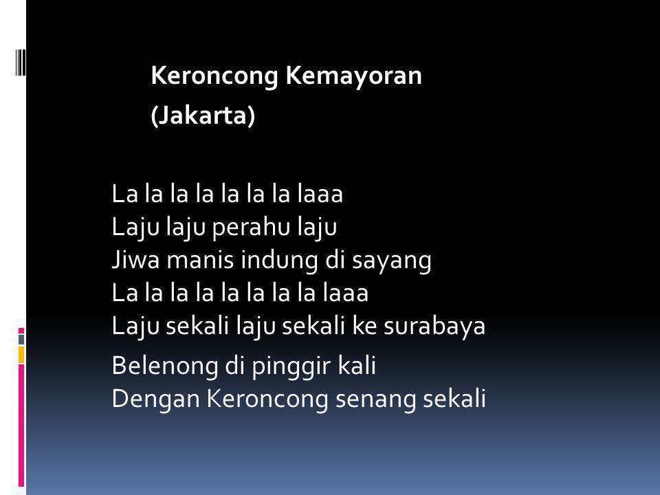 Keroncong Kemayoran (Jakarta) La la la la la la la laaa Laju laju perahu laju Jiwa manis indung di sayang La la la la la la la la laaa Laju sekali laj