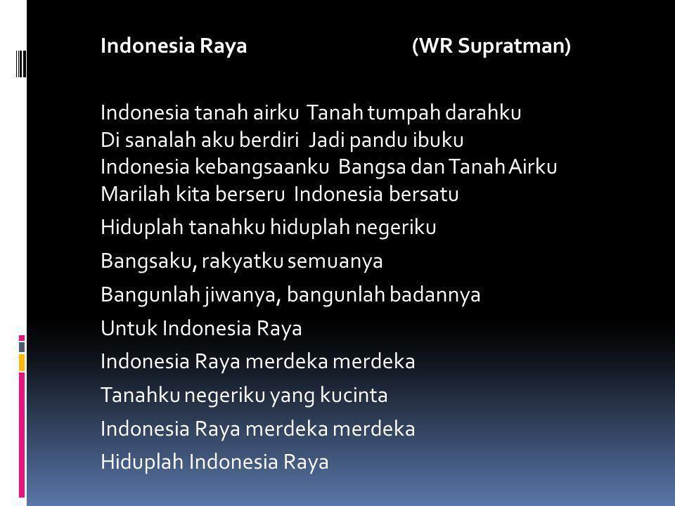 Indonesia Raya (WR Supratman) Indonesia tanah airku Tanah tumpah darahku Di sanalah aku berdiri Jadi pandu ibuku Indonesia kebangsaanku Bangsa dan Tan